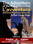 The Adventure of the Dying Detective – L'avventura dell'investigatore morente - Bilingual parallel text - Bilingue con testo a fronte: English - Italian / Inglese - Italiano ebook by Arthur Conan Doyle