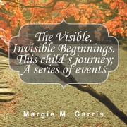 The Visible, Invisible Beginnings. This child's journey; A series of events ebook by Margie M. Garris