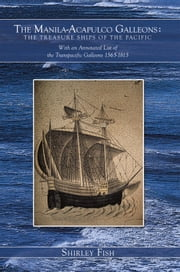 The Manila-Acapulco Galleons : The Treasure Ships of the Pacific - With an Annotated List of the Transpacific Galleons 1565-1815 ebook by Shirley Fish