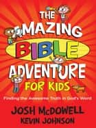 Amazing Bible Adventure for Kids - Finding the Awesome Truth in God's Word eBook by Josh McDowell, Kevin Johnson