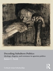 Decoding Subaltern Politics - Ideology, Disguise, and Resistance in Agrarian Politics ebook by James C. Scott