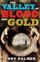 The Valley Of Blood And Gold ebook by Tony Palmer