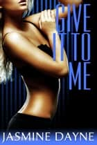 Give It to Me ebook by Jasmine Dayne