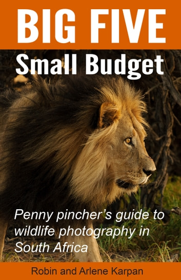 Big Five Small Budget - Penny pincher's guide to wildlife photography in South Africa ebook by Robin Karpan,Arlene Karpan