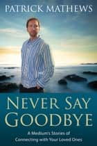 Never Say Goodbye - A Medium's Stories of Connecting With Your Loved Ones ebook by Patrick Mathews