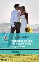 Wedding Bells for the Village Nurse ebook by Abigail Gordon