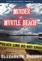 Murder At Myrtle Beach - Sisters Week Series, #2 ebook by Elizabeth Sherry