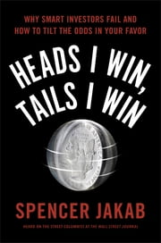 Heads I Win, Tails I Win - Why Smart Investors Fail and How to Tilt the Odds in Your Favor ebook by Spencer Jakab