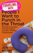 Traveling with People I Want to Punch in the Throat: Barefoot Passengers, Armrest Hoggers, and Other Traveling Troublemakers - People I Want to Punch in the Throat, #4 ebook by