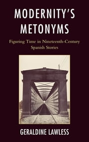 Modernity's Metonyms - Figuring Time in Nineteenth-Century Spanish Stories ebook by Geraldine Lawless