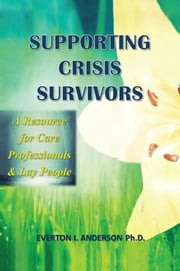 Supporting Crisis Survivors - A Resource For CareProfessionals and Lay People ebook by Everton I. Anderson Ph.D.