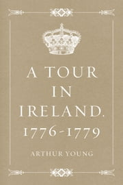 A Tour in Ireland. 1776-1779 ebook by Arthur Young