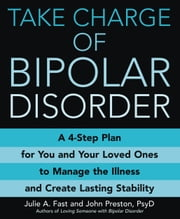 Take Charge of Bipolar Disorder - A 4-Step Plan for You and Your Loved Ones to Manage the Illness and Create Lasting Stability ebook by John Preston,Julie A. Fast