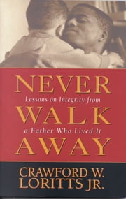 Never Walk Away - Lessons on Integrity from a Father Who Lived It ebook by Crawford W. Loritts Jr.