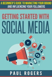 Getting Started with Social Media: A Beginners Guide to Marketing Your Brand and Influencing Your Followers ebook by Paul Rogers