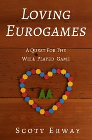 Loving Eurogames - A Quest for the Well Played Game ebook by Scott Erway