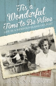 'Tis a Wonderful Time to Be Alive - Life in a Newfoundland Outport ebook by Winston Oldford