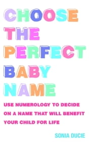 Choose the Perfect Baby Name - Use Numerology to Decide on a Name that will Benefit Your Child for Life ebook by Sonia Ducie