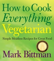 How to Cook Everything Vegetarian - Simple Meatless Recipes for Great Food ebook by Mark Bittman