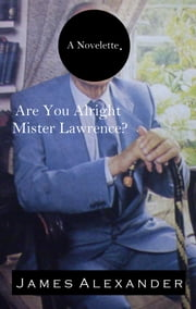 Are You Alright Mister Lawrence? ebook by James Alexander