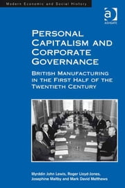 Personal Capitalism and Corporate Governance - British Manufacturing in the First Half of the Twentieth Century ebook by Dr M J Lewis,Dr Mark David Matthews,Professor Josephine Maltby,Em Prof Roger Lloyd-Jones,Professor Derek H Aldcroft