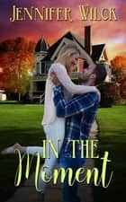 In the Moment ebook by Jennifer  Wilck