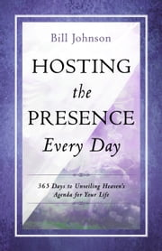 Hosting the Presence Every Day - 365 Days to Unveiling Heaven's Agenda for Your Life ebook by Bill Johnson