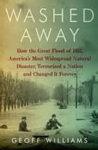 Washed Away - How the Great Flood of 1913, America's Most Widespread Natural Disaster, Terrorized a Nation and Changed It Forever ebook by Geoff Williams