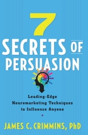 7 Secrets of Persuasion - Leading-Edge Neuromarketing Techniques to Influence Anyone ebook by James C. Crimmins
