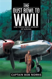 The Dust Bowl to WWII - One Young Man's Journey of Survival ebook by Captain Bob Norris