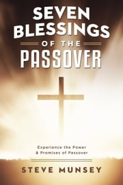 Seven Blessings of the Passover - Experience the Power & Promises of Passover ebook by Steve Munsey