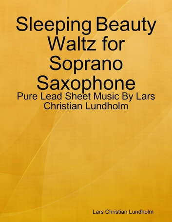 Sleeping Beauty Waltz for Soprano Saxophone - Pure Lead Sheet Music By Lars Christian Lundholm ebook by Lars Christian Lundholm
