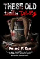 These Old Tales (A Collection of Dark Fiction) ebook by Kenneth W. Cain