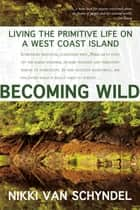 Becoming Wild - Living the Primitive Life on a West Coast Island ebook by Nikki van Schyndel