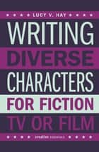 Writing Diverse Characters For Fiction, TV or Film - An Essential Guide for Authors and Script Writers ebook by Lucy V. Hay