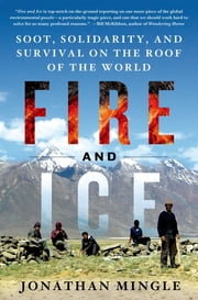 Fire and Ice: Soot, Solidarity, and Survival on the Roof of the World ebook by Jonathan Mingle