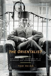 The Orientalist - Solving the Mystery of a Strange and Dangerous Life ebook by Tom Reiss