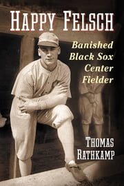 Happy Felsch - Banished Black Sox Center Fielder ebook by Thomas Rathkamp