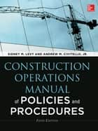 Construction Operations Manual of Policies and Procedures, Fifth Edition ebook by Sidney Levy,Andrew Civitello