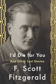 I'd Die For You - And Other Lost Stories ebook by F. Scott Fitzgerald