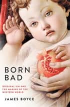 Born Bad - Original Sin and the Making of the Western World ekitaplar by James Boyce