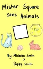 Mister Square Sees Animals ebook by Michelle Smith, Poppy Smith