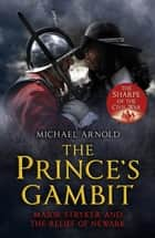 The Prince's Gambit - Major Stryker and the Relief of Newark ebook by Michael Arnold