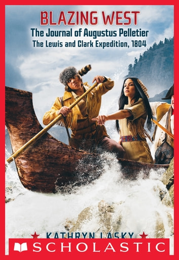 Blazing West, the Journal of Augustus Pelletier, the Lewis and Clark Expedition, 1804 ebook by Kathryn Lasky
