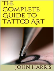 The Complete Guide to Tattoo Art ebook by John Harris