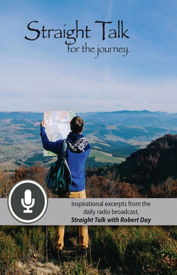 Straight Talk for the Journey - Inspirational Excerpts from the Daily Radio Broadcast, Straight Talk with Robert Day ebook by Robert J. Day