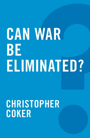 Can War be Eliminated? ebook by Christopher Coker