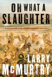 Oh What a Slaughter - Massacres in the American West: 1846--1890 ebook by Larry McMurtry