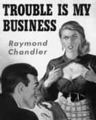 Trouble is My Business ebook by Raymond Chandler