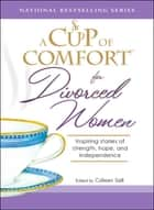A Cup of Comfort for Divorced Women - Inspiring Stories of Strength, Hope, and Independence ebook by Colleen Sell